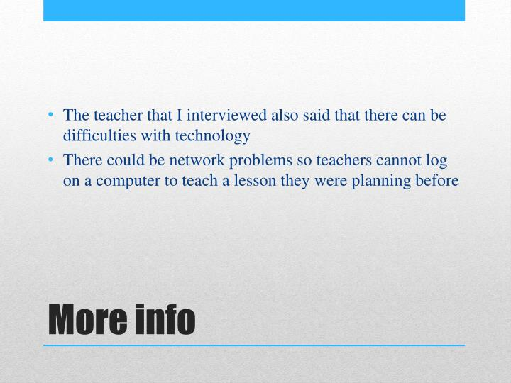 The teacher that I interviewed also said that there can be difficulties with technology