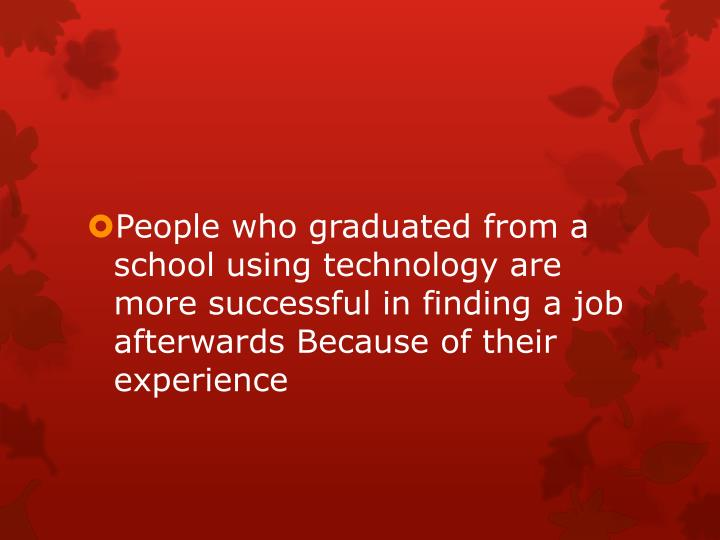 People who graduated from a school using technology are more successful in finding a job afterwards Because of their experience