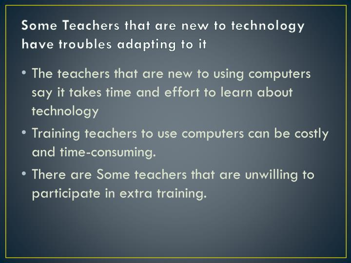 Some Teachers that are new to technology have troubles adapting to it