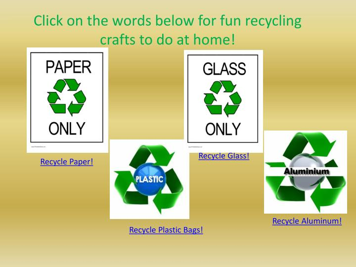 Click on the words below for fun recycling crafts to do at home!