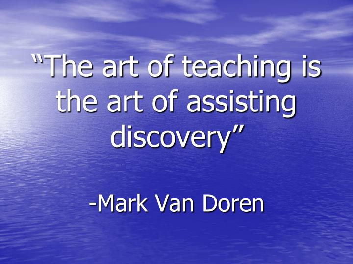 """""""The art of teaching is the art of assisting discovery"""""""