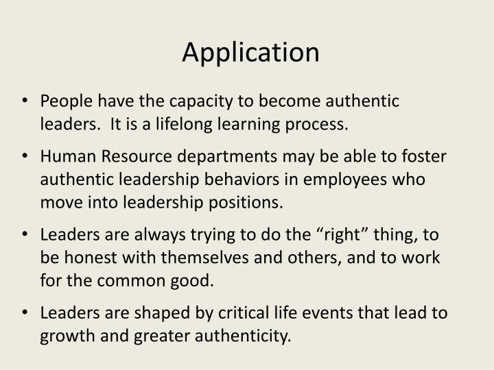 People have the capacity to become authentic leaders.  It is a lifelong learning process.
