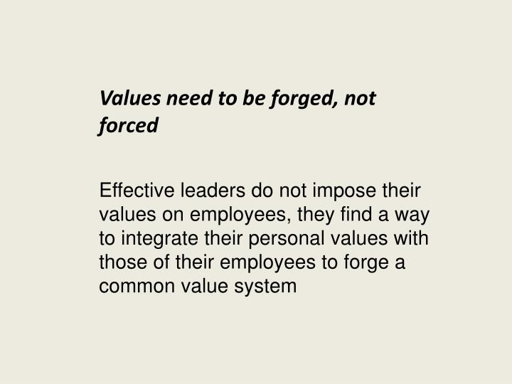 Effective leaders do not impose their values on employees, they find a way to integrate their personal values with those of their employees to forge a common value system