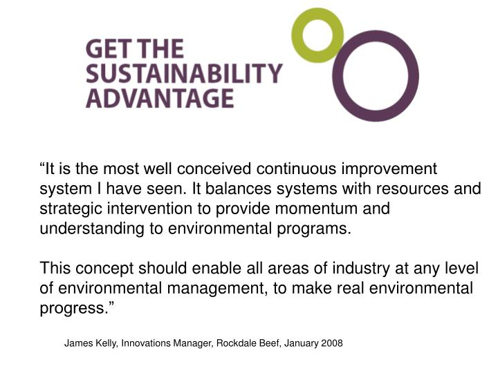"""""""It is the most well conceived continuous improvement system I have seen. It balances systems with resources and strategic intervention to provide momentum and understanding to environmental programs."""