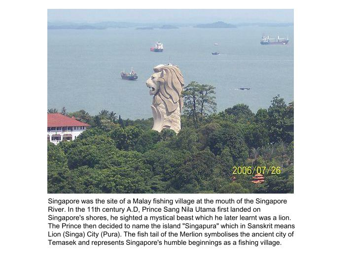 Singapore was the site of a Malay fishing village at the mouth of the Singapore River. In the 11th c...