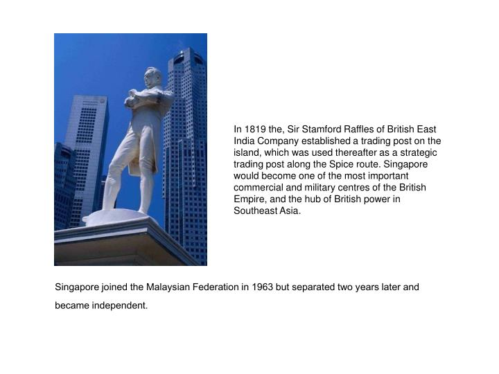 Singapore joined the Malaysian Federation in 1963 but separated two years later and became independent.