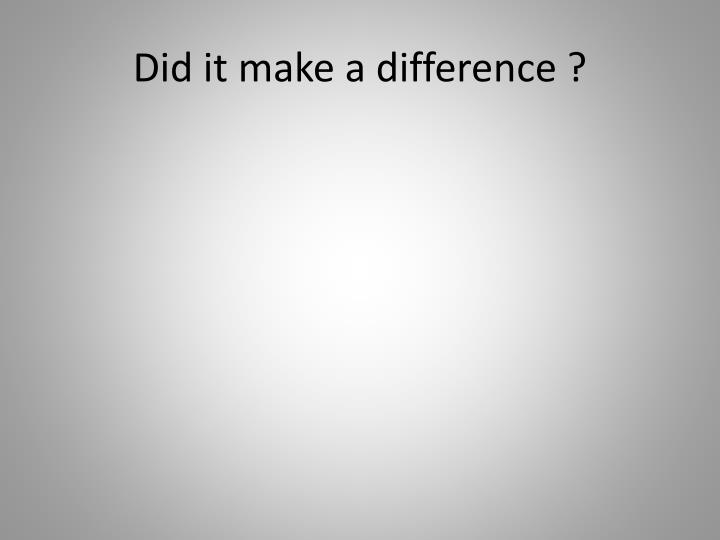 Did it make a difference ?
