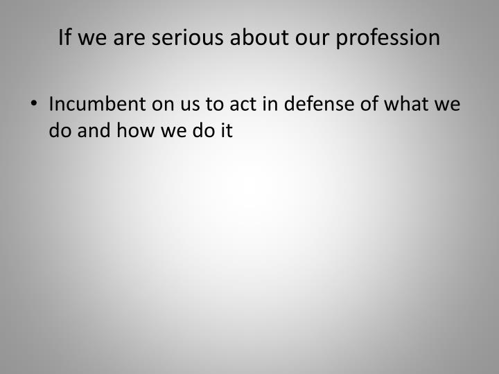If we are serious about our profession