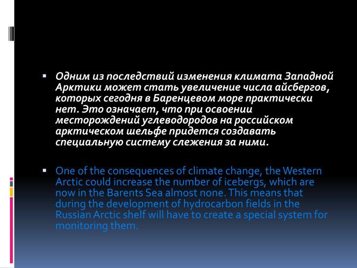 Одним из последствий изменения климата Западной Арктики может стать увеличение числа айсбергов, которых сегодня в Баренцевом море практически нет. Это означает, что при освоении месторождений углеводородов на российском арктическом шельфе придется создавать специальную систему слежения за ними.
