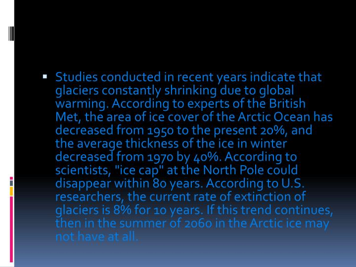 """Studies conducted in recent years indicate that glaciers constantly shrinking due to global warming. According to experts of the British Met, the area of ice cover of the Arctic Ocean has decreased from 1950 to the present 20%, and the average thickness of the ice in winter decreased from 1970 by 40%. According to scientists, """"ice cap"""" at the North Pole could disappear within 80 years. According to U.S. researchers, the current rate of extinction of glaciers is 8% for 10 years. If this trend continues, then in the summer of 2060 in the Arctic ice may not have at all."""