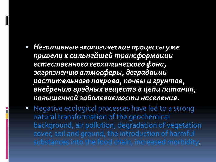 Негативные экологические процессы уже привели к сильнейшей трансформации естественного геохимического фона, загрязнению атмосферы, деградации растительного покрова, почвы и грунтов, внедрению вредных веществ в цепи питания, повышенной заболеваемости населения.