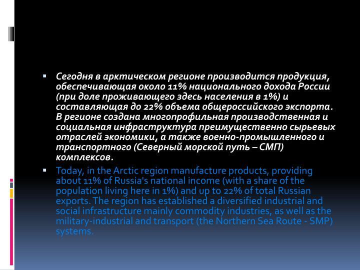 Сегодня в арктическом регионе производится продукция, обеспечивающая около 11% национального дохода России (при доле проживающего здесь населения в 1%) и составляющая до 22% объема общероссийского экспорта. В регионе создана многопрофильная производственная и социальная инфраструктура преимущественно сырьевых отраслей экономики, а также военно-промышленного и транспортного (Северный морской путь – СМП) комплексов.