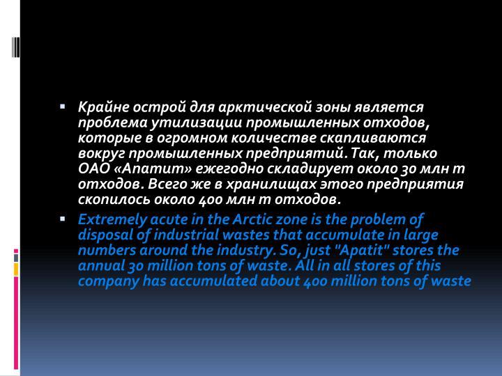 Крайне острой для арктической зоны является проблема утилизации промышленных отходов, которые в огромном количестве скапливаются вокруг промышленных предприятий. Так, только ОАО «Апатит» ежегодно складирует около 30