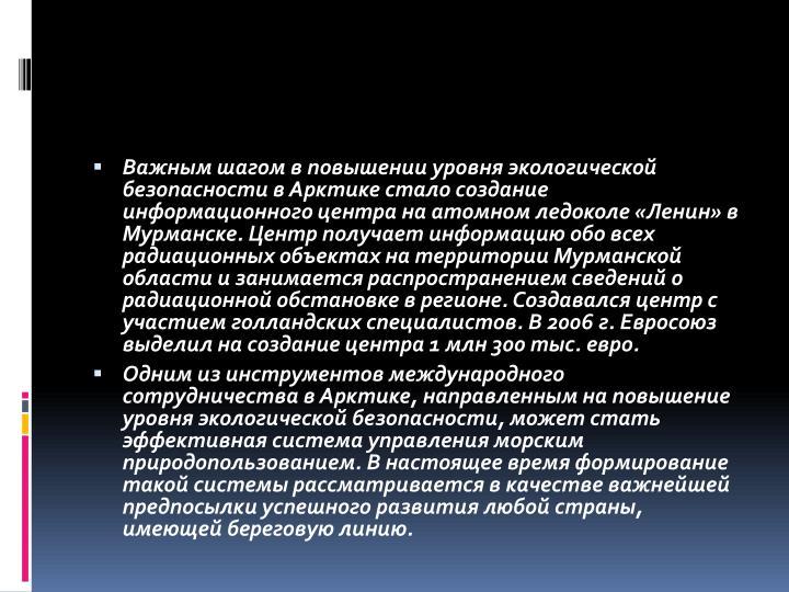 Важным шагом в повышении уровня экологической безопасности в Арктике стало создание информационного центра на атомном ледоколе «Ленин» в Мурманске. Центр получает информацию обо всех радиационных объектах на территории Мурманской области и занимается распространением сведений о радиационной обстановке в регионе. Создавался центр с участием голландских специалистов. В 2006 г. Евросоюз выделил на создание центра 1