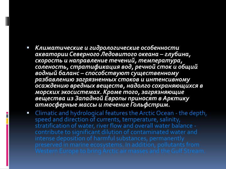 Климатические и гидрологические особенности акватории Северного Ледовитого океана – глубина, скорость и направление течений, температура, соленость, стратификация вод, речной сток и общий водный баланс – способствуют существенному разбавлению загрязненных стоков и интенсивному осаждению вредных веществ, надолго сохраняющихся в морских экосистемах. Кроме того, загрязняющие вещества из Западной Европы приносят в Арктику атмосферные массы и течение Гольфстрим.
