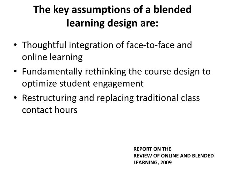 The key assumptions of a blended learning design are: