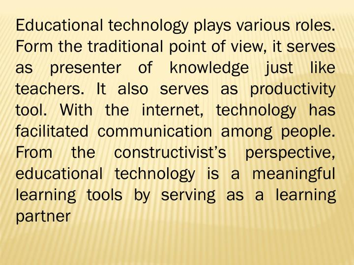 Educational technology plays various roles. Form the traditional point of view, it serves as presenter of knowledge just like teachers. It also serves as productivity tool. With the internet, technology has facilitated communication among people. From the constructivist's perspective, educational technology is a meaningful learning tools by serving as a learning partner