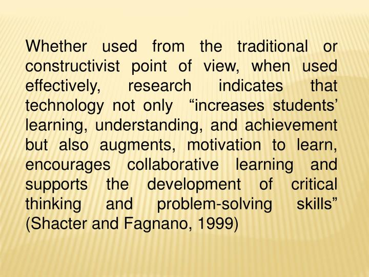 """Whether used from the traditional or constructivist point of view, when used effectively, research indicates that technology not only  """"increases students' learning, understanding, and achievement but also augments, motivation to learn, encourages collaborative learning and supports the development of critical thinking and problem-solving skills"""" (Shacter and Fagnano, 1999)"""
