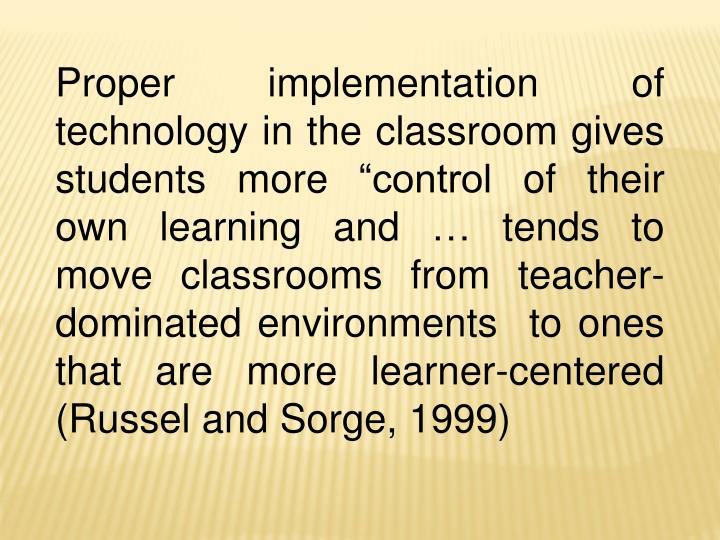"""Proper implementation of technology in the classroom gives students more """"control of their own learning and … tends to move classrooms from teacher-dominated environments  to ones that are more learner-centered (Russel and Sorge, 1999)"""