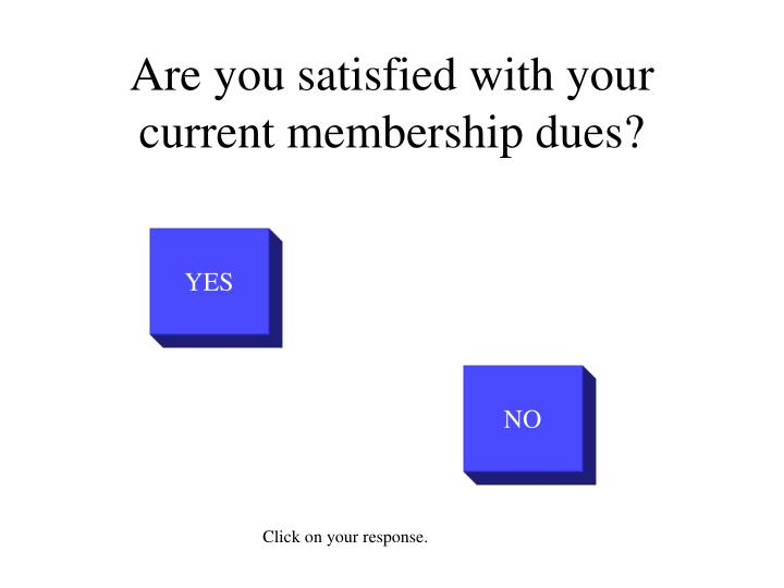 Are you satisfied with your current membership dues?