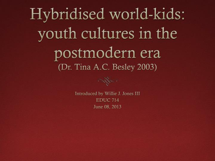 Hybridised world kids youth cultures in the postmodern era dr tina a c besley 2003