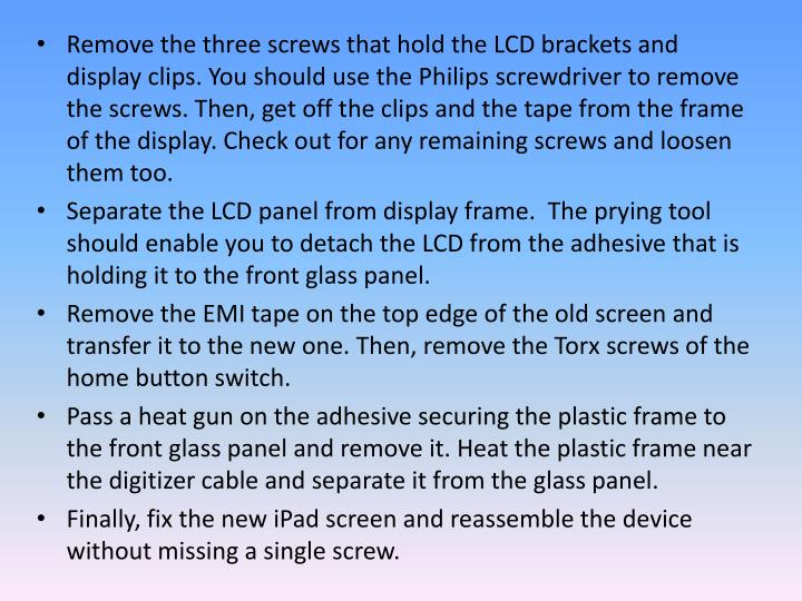 Remove the three screws that hold the LCD brackets and display clips. You should use the Philips screwdriver to remove the screws. Then, get off the clips and the tape from the frame of the display. Check out for any remaining screws and loosen them too.