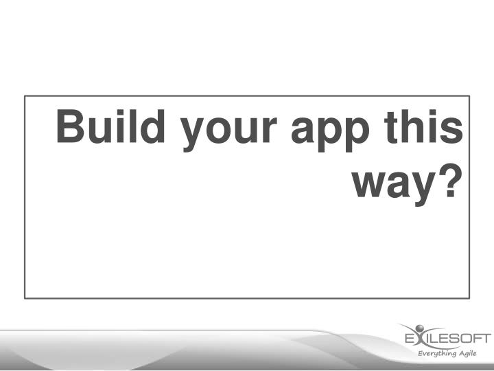 Build your app this way?