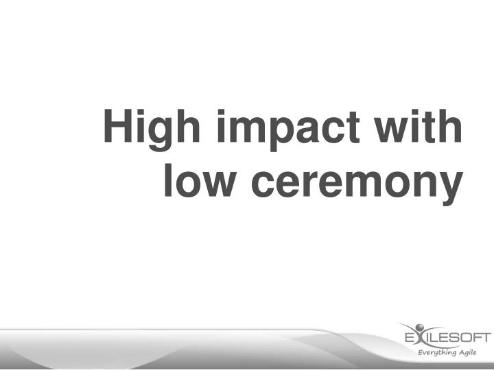 High impact with low ceremony
