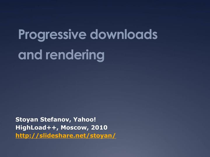 Progressive downloads and rendering