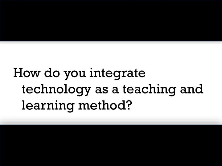 How do you integrate technology as a teaching and learning method?
