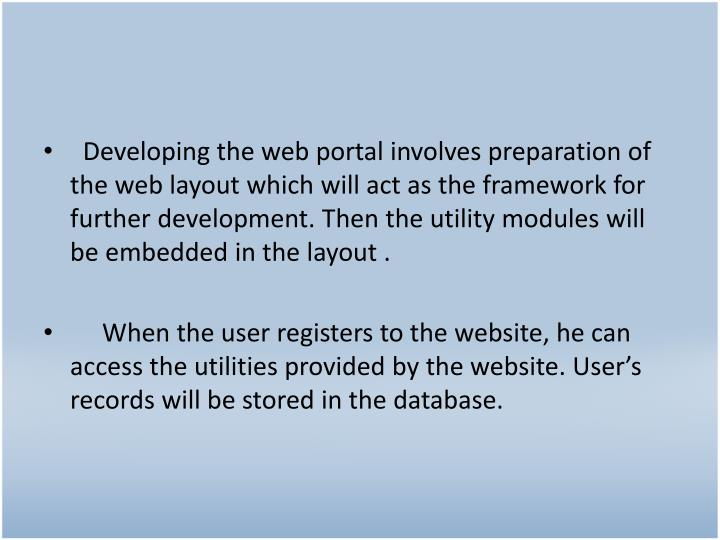 Developing the web portal involves preparation of the web layout which will act as the framework for further development. Then the utility modules will be embedded in the layout .
