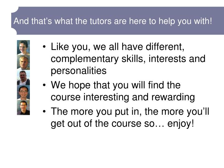 And that's what the tutors are here to help you with!
