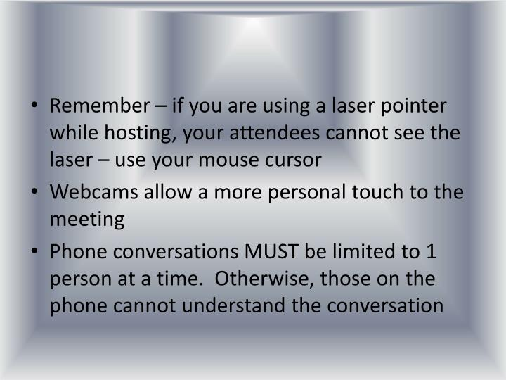 Remember – if you are using a laser pointer while hosting, your attendees cannot see the laser – use your mouse cursor