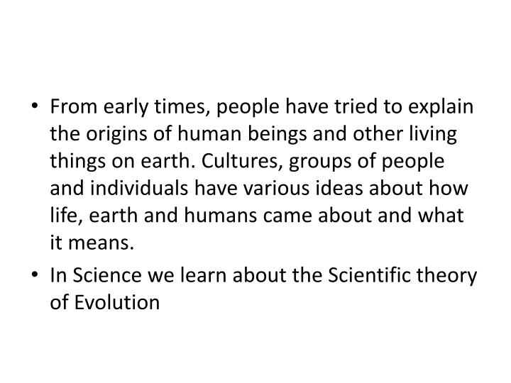 From early times, people have tried to explain the origins of human beings and other living things on earth. Cultures, groups of people and individuals have various ideas about how life, earth and humans came about and what it means.