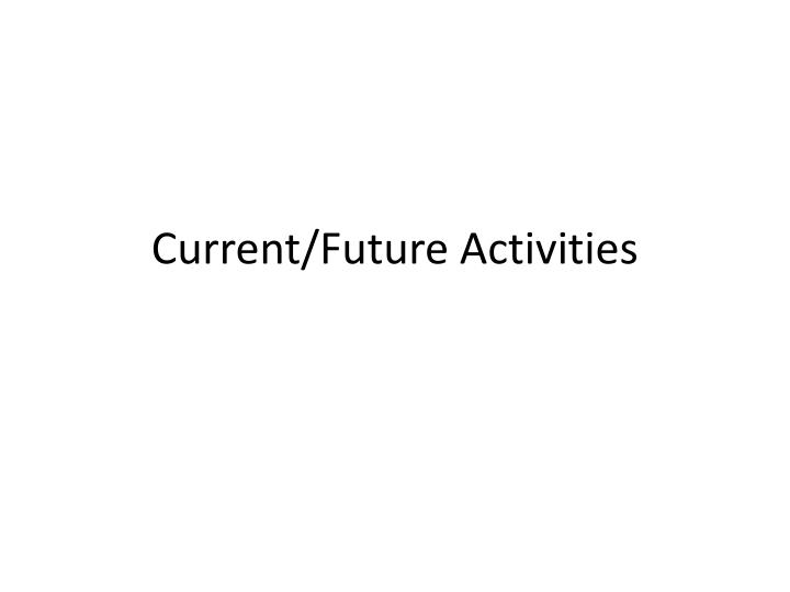 Current/Future Activities