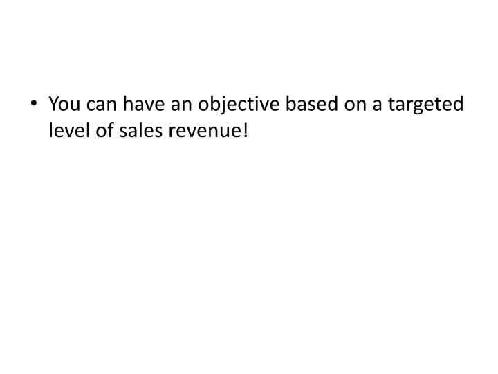 You can have an objective based on a targeted level of sales revenue!