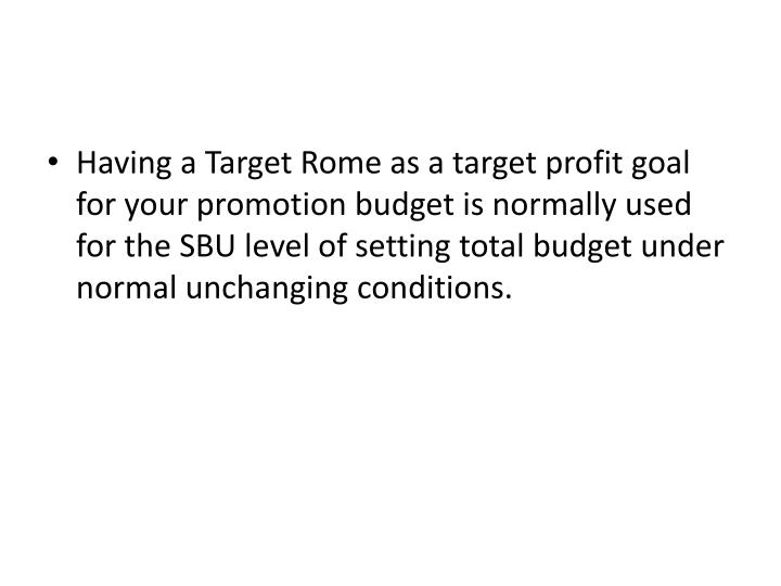 Having a Target Rome as a target profit goal for your promotion budget is normally used for the SBU level of setting total budget under normal unchanging conditions.