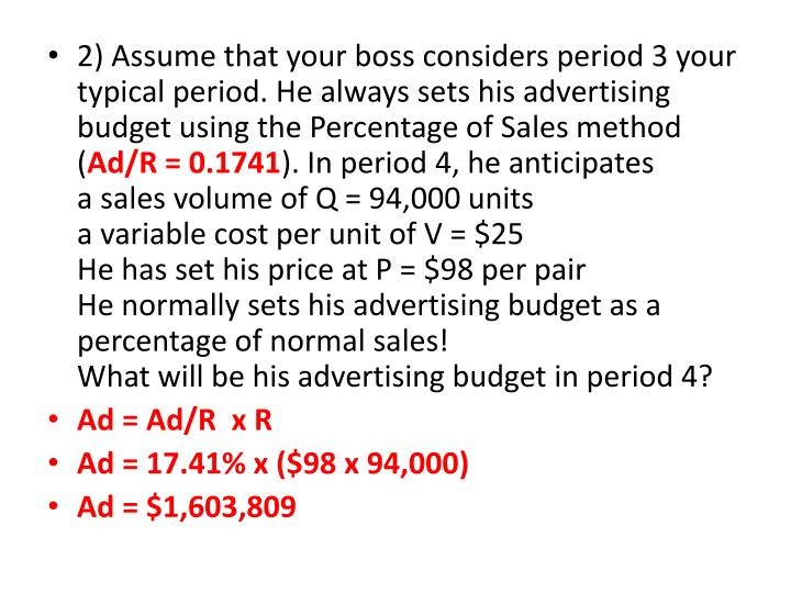 2) Assume that your boss considers period 3 your typical period. He always sets his advertising budget using the Percentage of Sales method (