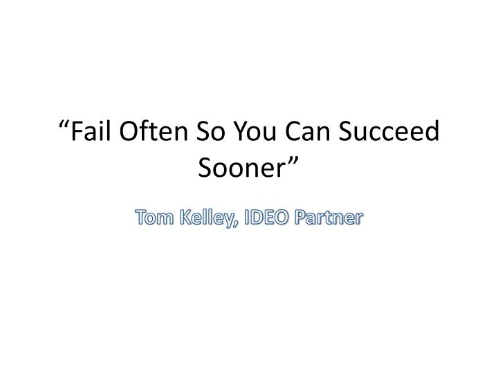 """""""Fail Often So You Can Succeed Sooner"""""""