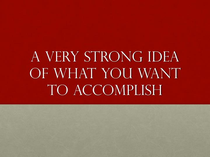 A very strong idea of what you want to accomplish