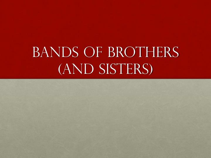 Bands of Brothers (and sisters)