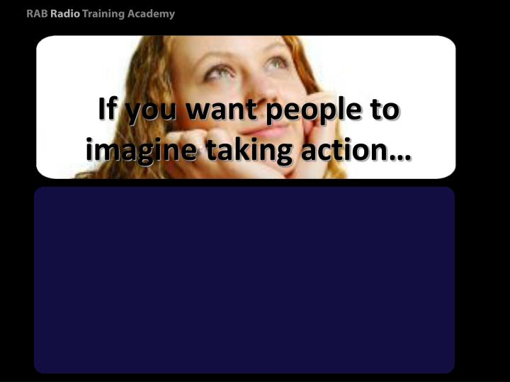 If you want people to imagine taking action…