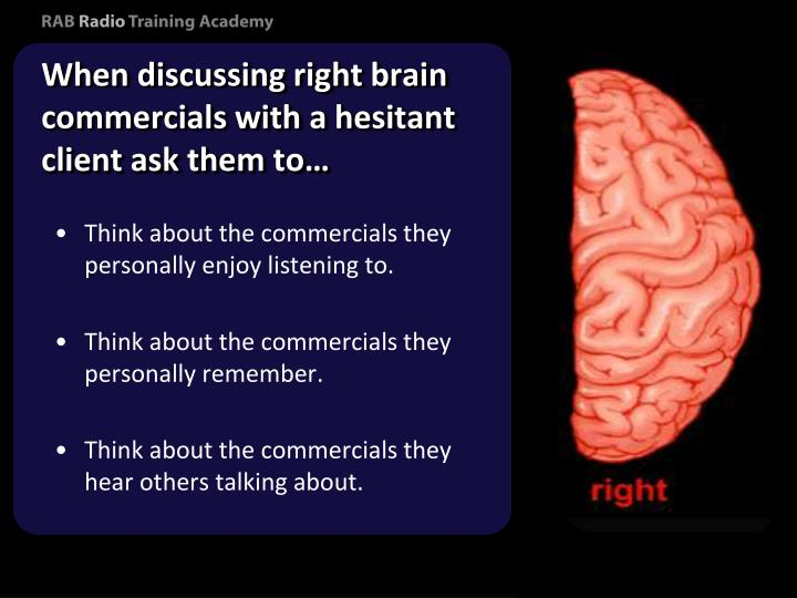 When discussing right brain commercials with a hesitant client ask them to…
