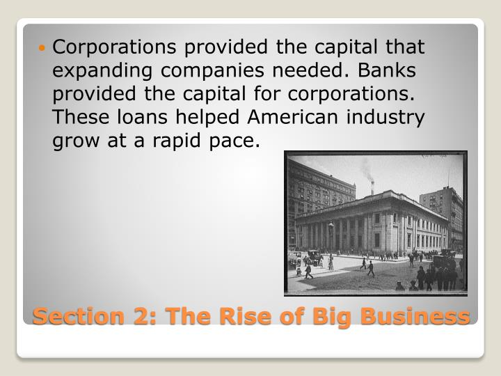 Corporations provided the capital that expanding companies needed. Banks provided the capital for corporations. These loans helped American industry grow at a rapid pace.