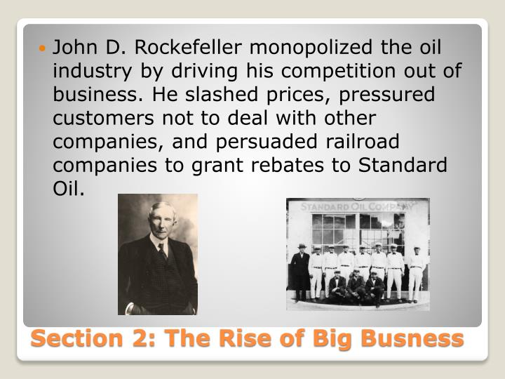 John D. Rockefeller monopolized the oil industry by driving his competition out of business. He slashed prices, pressured customers not to deal with other companies, and persuaded railroad companies to grant rebates to Standard Oil.