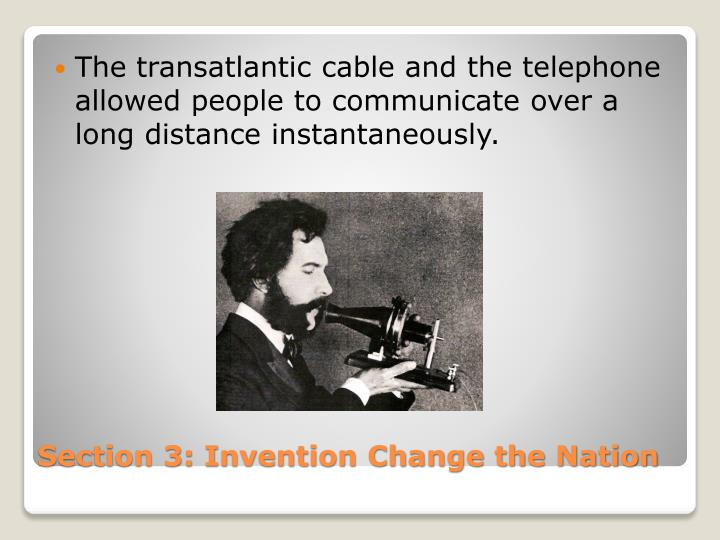 The transatlantic cable and the telephone allowed people to communicate over a long distance instantaneously.