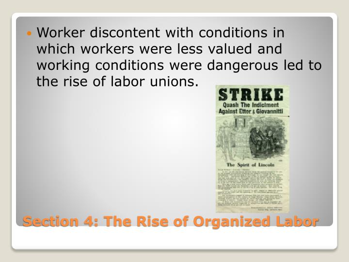 Worker discontent with conditions in which workers were less valued and working conditions were dangerous led to the rise of labor unions.