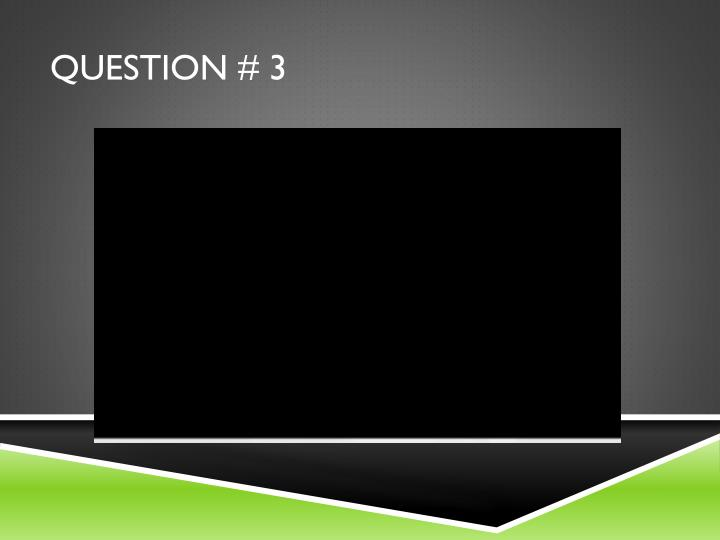 Question # 3