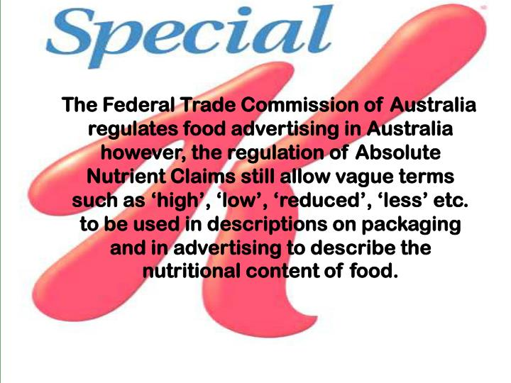 The Federal Trade Commission of Australia regulates food advertising in Australia however, the regulation of Absolute Nutrient Claims still allow vague terms such as 'high', 'low', 'reduced', 'less' etc. to be used in descriptions on packaging and in advertising to describe the nutritional content of food.