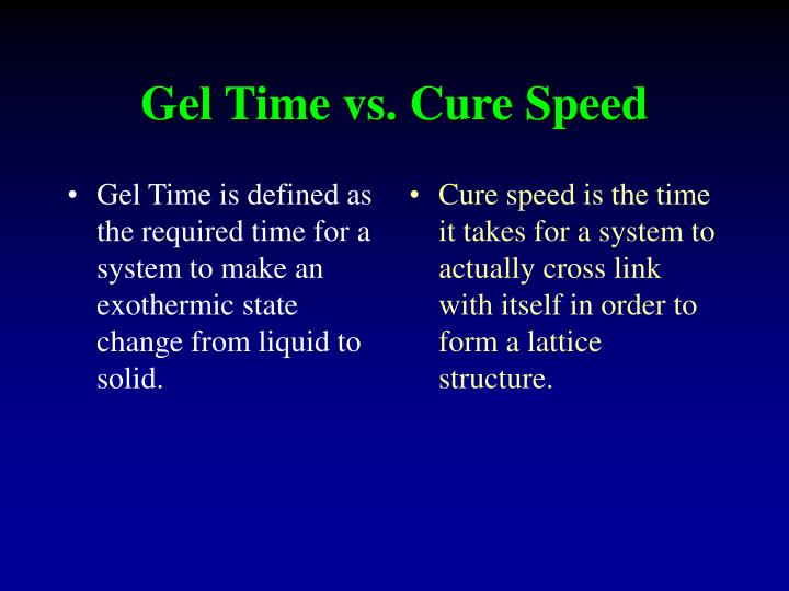 Gel Time is defined as the required time for a system to make an exothermic state change from liquid to solid.
